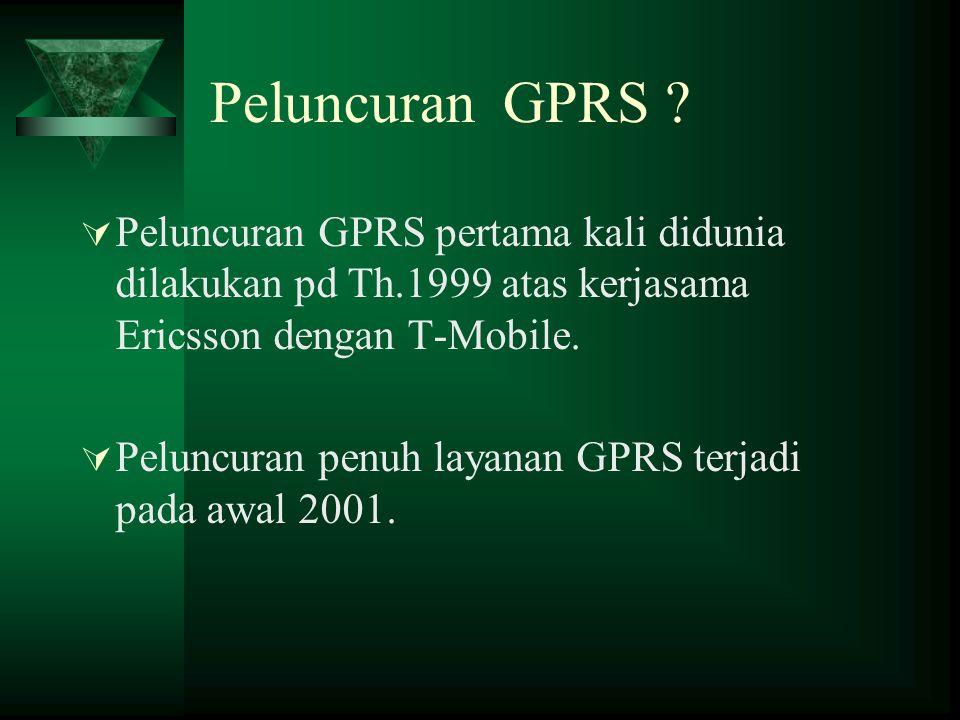Peluncuran GPRS Peluncuran GPRS pertama kali didunia dilakukan pd Th.1999 atas kerjasama Ericsson dengan T-Mobile.