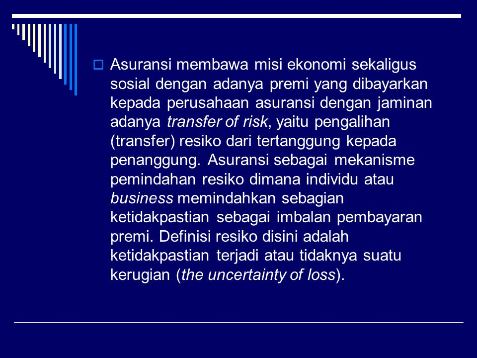 Asuransi membawa misi ekonomi sekaligus sosial dengan adanya premi yang dibayarkan kepada perusahaan asuransi dengan jaminan adanya transfer of risk, yaitu pengalihan (transfer) resiko dari tertanggung kepada penanggung.