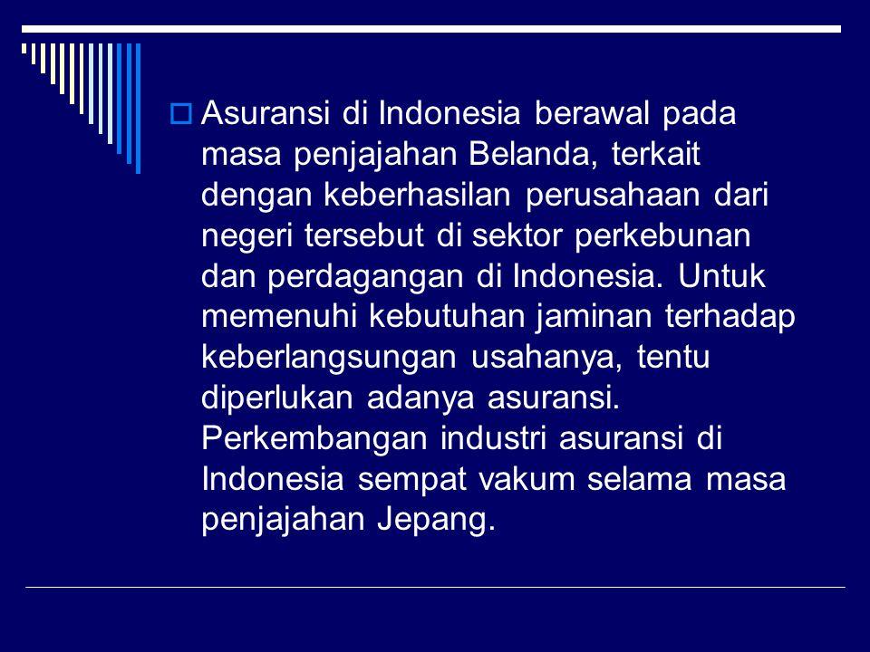 Asuransi di Indonesia berawal pada masa penjajahan Belanda, terkait dengan keberhasilan perusahaan dari negeri tersebut di sektor perkebunan dan perdagangan di Indonesia.
