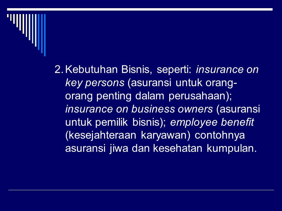 2. Kebutuhan Bisnis, seperti: insurance on key persons (asuransi untuk orang-orang penting dalam perusahaan); insurance on business owners (asuransi untuk pemilik bisnis); employee benefit (kesejahteraan karyawan) contohnya asuransi jiwa dan kesehatan kumpulan.