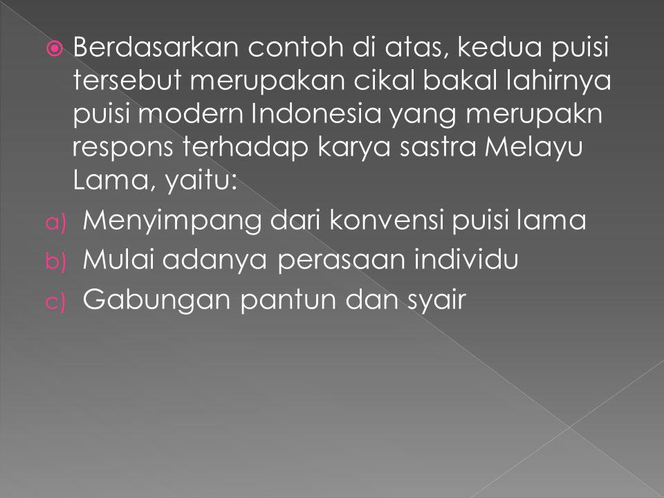 Berdasarkan contoh di atas, kedua puisi tersebut merupakan cikal bakal lahirnya puisi modern Indonesia yang merupakn respons terhadap karya sastra Melayu Lama, yaitu: