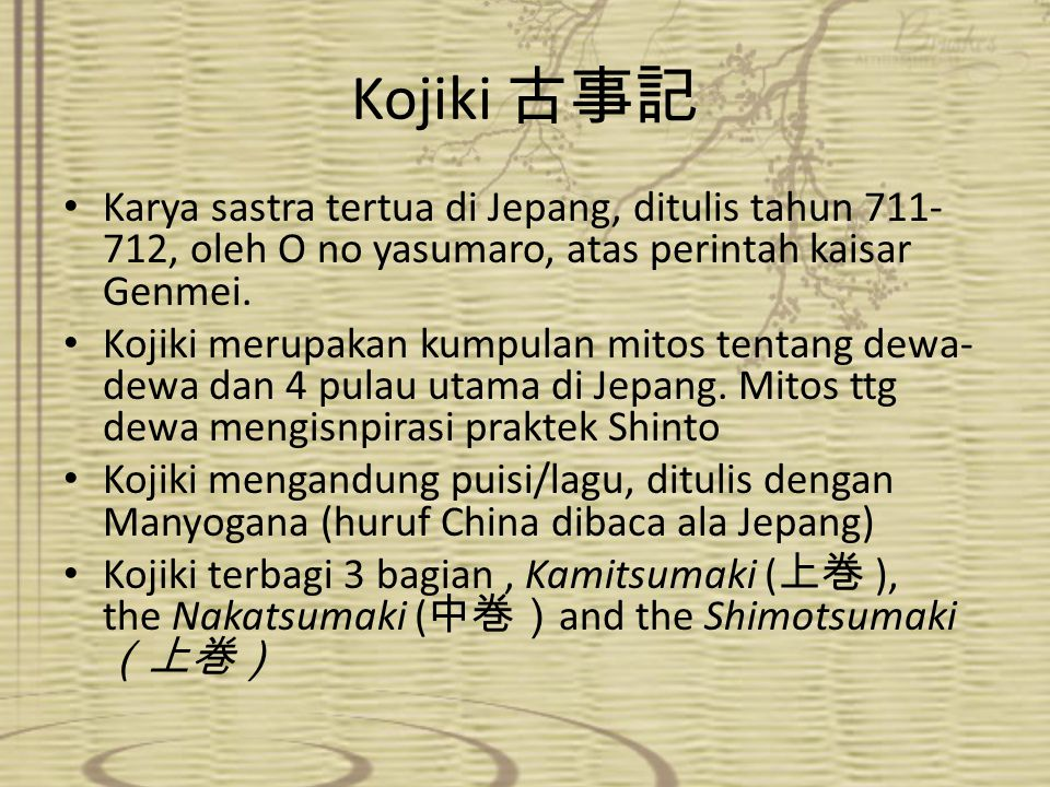 Kojiki 古事記 Karya sastra tertua di Jepang, ditulis tahun 711-712, oleh O no yasumaro, atas perintah kaisar Genmei.