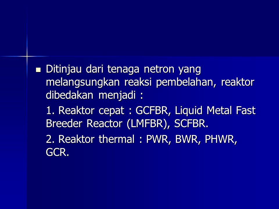 Ditinjau dari tenaga netron yang melangsungkan reaksi pembelahan, reaktor dibedakan menjadi :