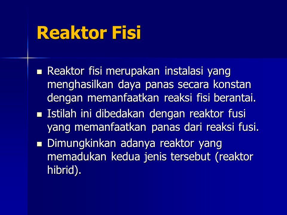 Reaktor Fisi Reaktor fisi merupakan instalasi yang menghasilkan daya panas secara konstan dengan memanfaatkan reaksi fisi berantai.