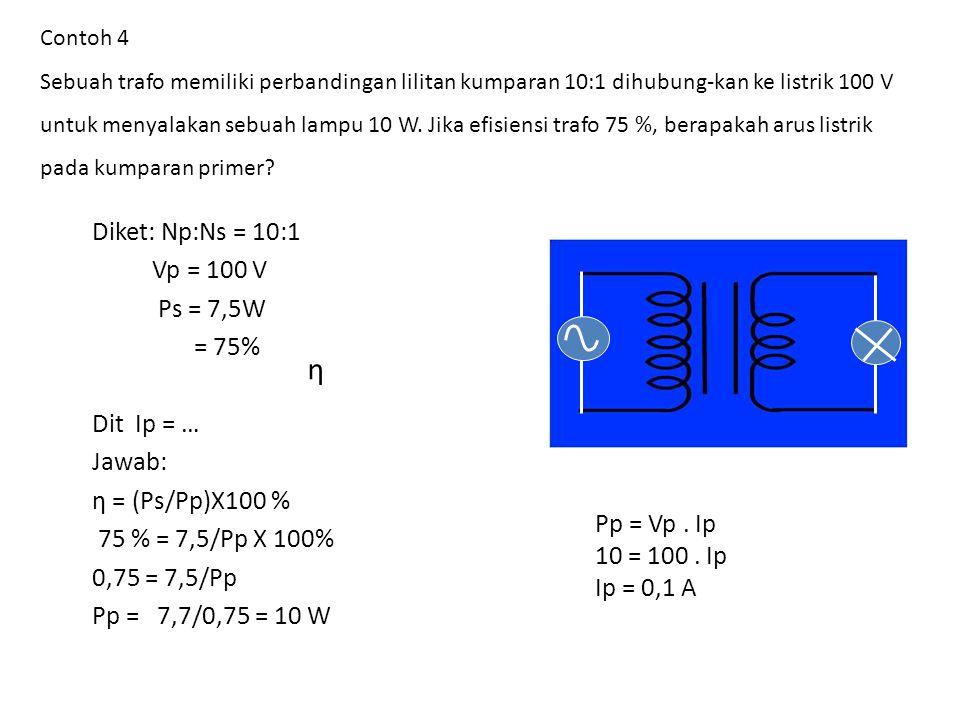 η Diket: Np:Ns = 10:1 Vp = 100 V Ps = 7,5W = 75% Dit Ip = … Jawab: