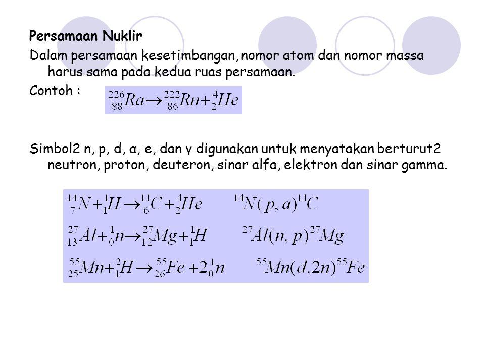 Persamaan Nuklir Dalam persamaan kesetimbangan, nomor atom dan nomor massa harus sama pada kedua ruas persamaan.