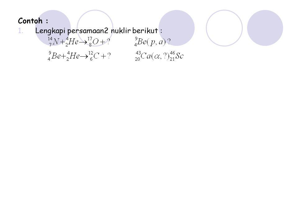 Contoh : Lengkapi persamaan2 nuklir berikut :