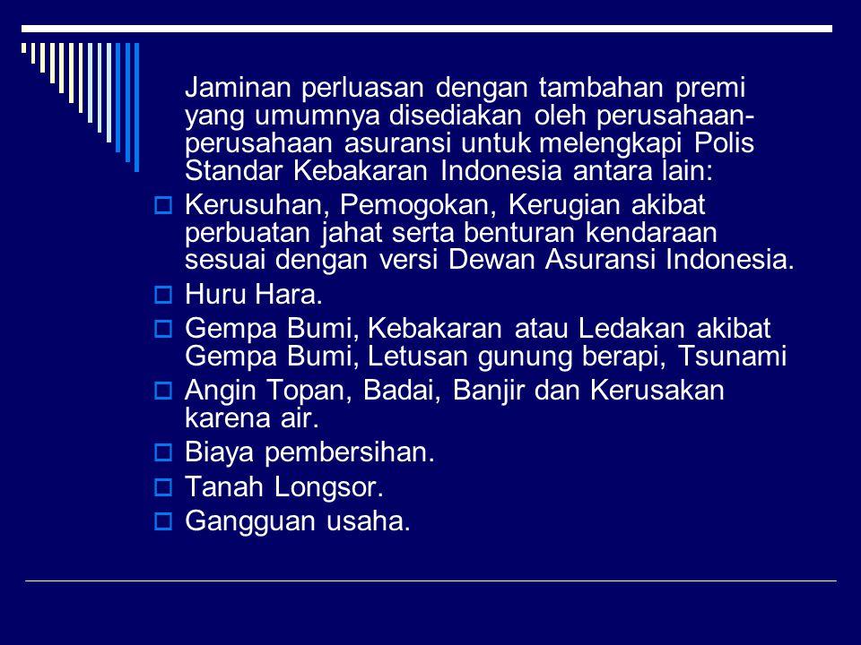 Jaminan perluasan dengan tambahan premi yang umumnya disediakan oleh perusahaan-perusahaan asuransi untuk melengkapi Polis Standar Kebakaran Indonesia antara lain: