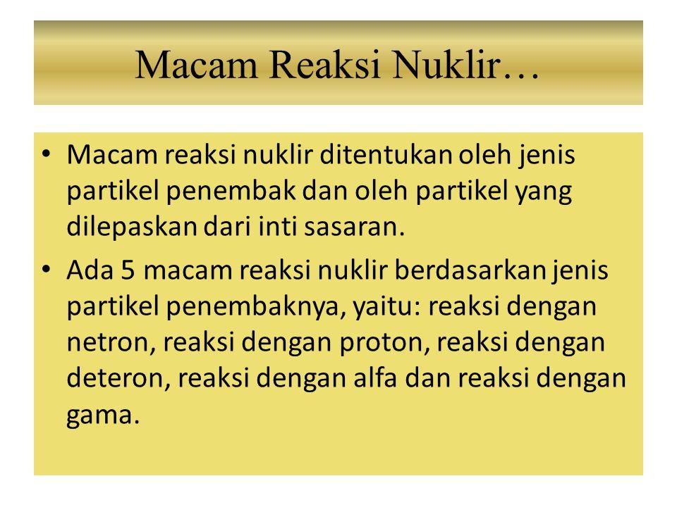 Macam Reaksi Nuklir… Macam reaksi nuklir ditentukan oleh jenis partikel penembak dan oleh partikel yang dilepaskan dari inti sasaran.