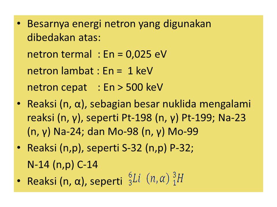 Besarnya energi netron yang digunakan dibedakan atas: