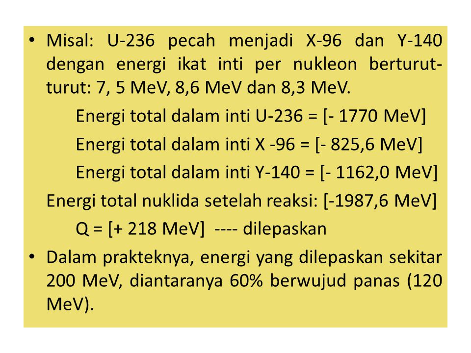 Misal: U-236 pecah menjadi X-96 dan Y-140 dengan energi ikat inti per nukleon berturut-turut: 7, 5 MeV, 8,6 MeV dan 8,3 MeV.