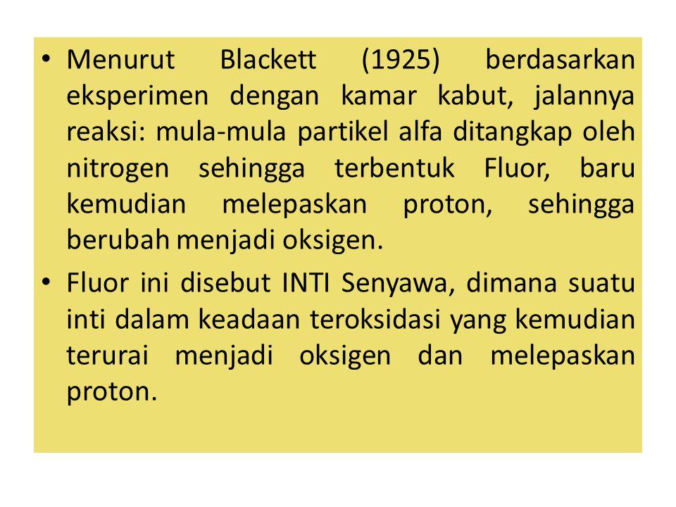 Menurut Blackett (1925) berdasarkan eksperimen dengan kamar kabut, jalannya reaksi: mula-mula partikel alfa ditangkap oleh nitrogen sehingga terbentuk Fluor, baru kemudian melepaskan proton, sehingga berubah menjadi oksigen.