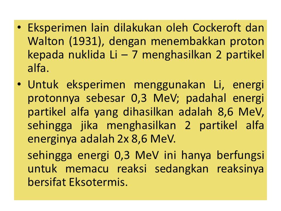 Eksperimen lain dilakukan oleh Cockeroft dan Walton (1931), dengan menembakkan proton kepada nuklida Li – 7 menghasilkan 2 partikel alfa.
