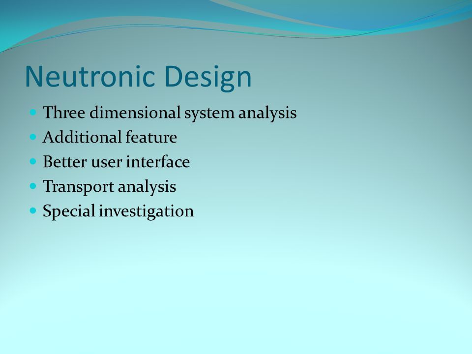 Neutronic Design Three dimensional system analysis Additional feature