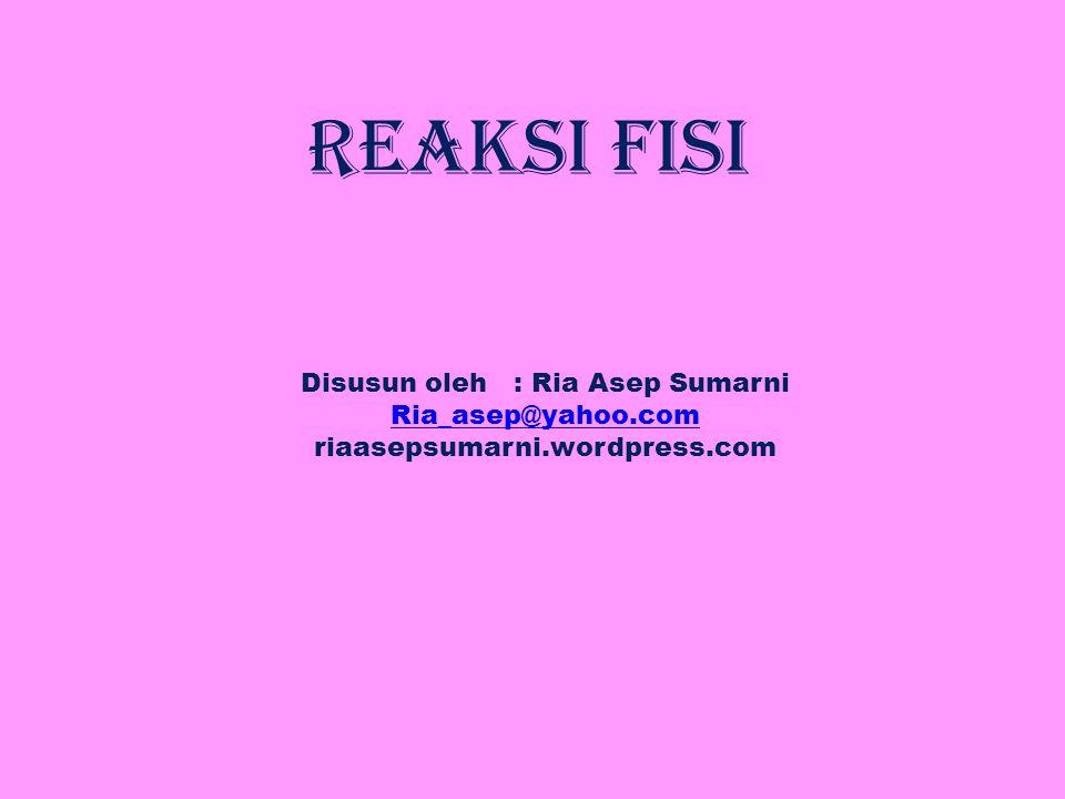 Reaksi Fisi Disusun oleh : Ria Asep Sumarni