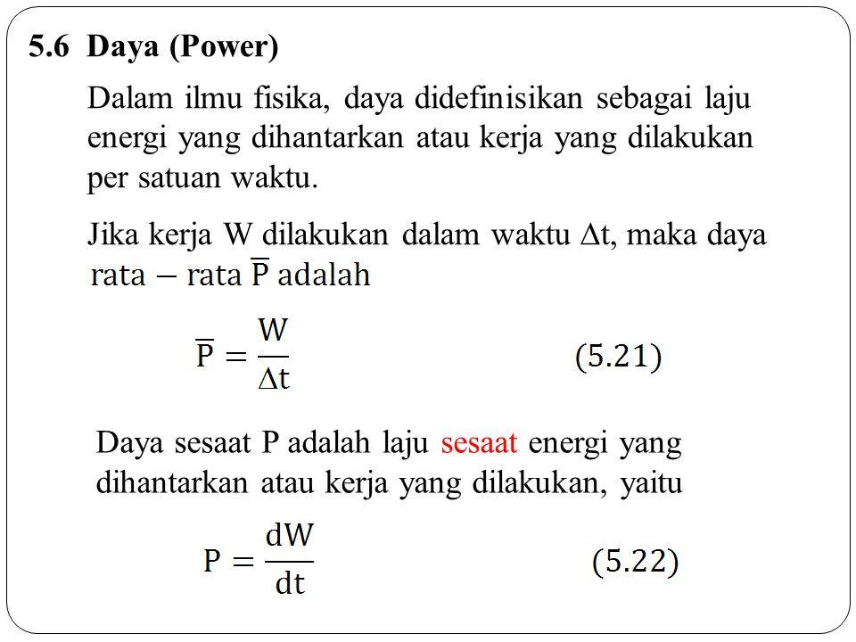 5.6 Daya (Power) Dalam ilmu fisika, daya didefinisikan sebagai laju energi yang dihantarkan atau kerja yang dilakukan.