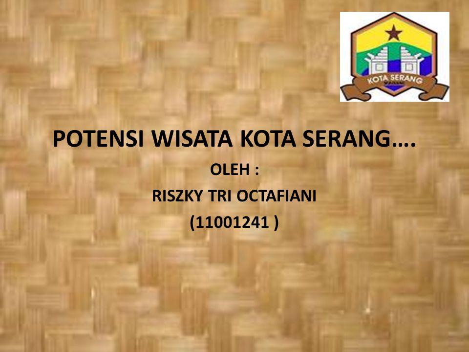 POTENSI WISATA KOTA SERANG…. OLEH : RISZKY TRI OCTAFIANI (11001241 )