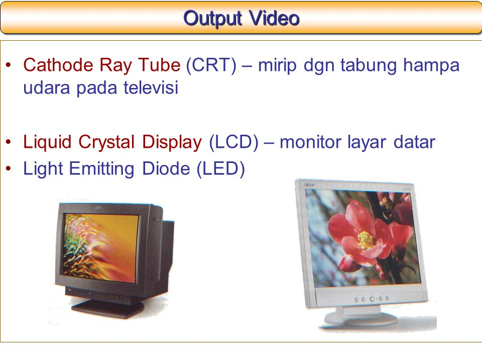 Output Video Cathode Ray Tube (CRT) – mirip dgn tabung hampa udara pada televisi. Liquid Crystal Display (LCD) – monitor layar datar.