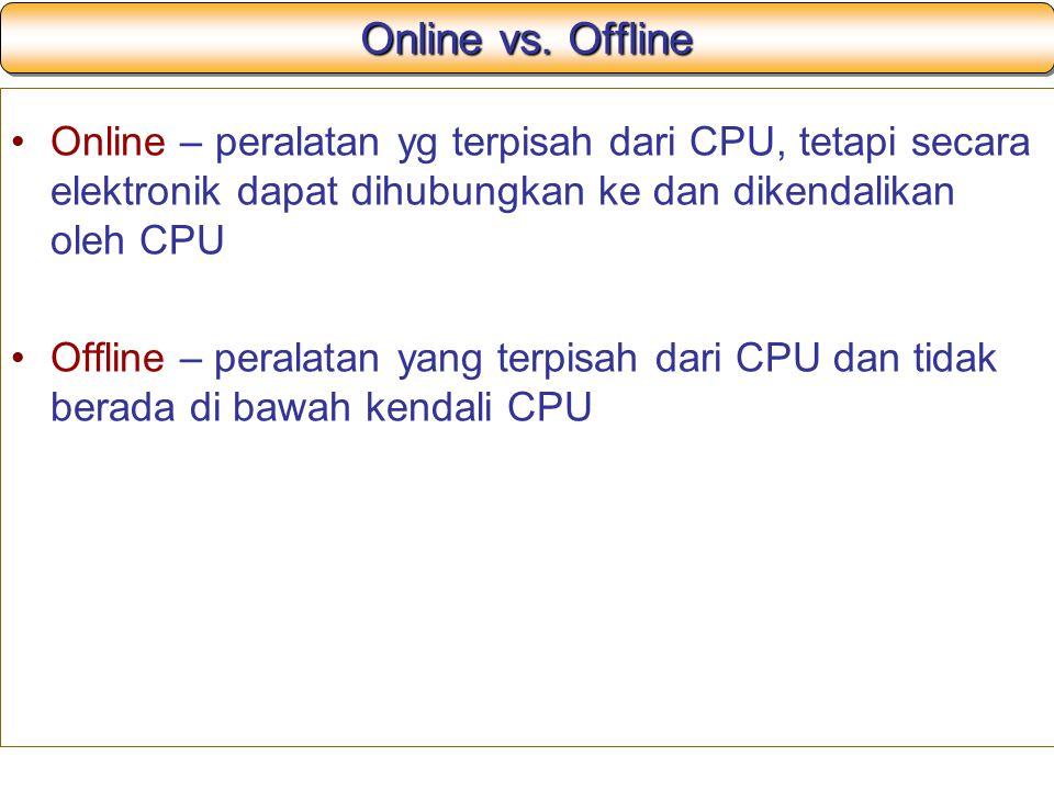 Online vs. Offline Online – peralatan yg terpisah dari CPU, tetapi secara elektronik dapat dihubungkan ke dan dikendalikan oleh CPU.