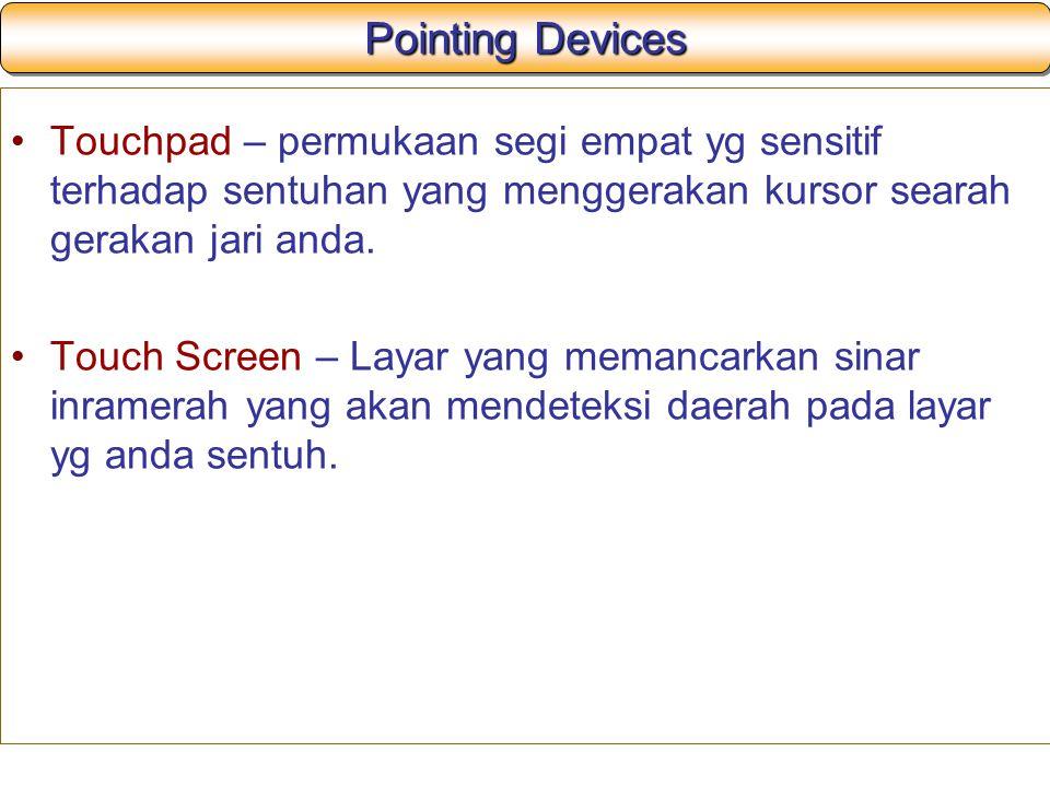 Pointing Devices Touchpad – permukaan segi empat yg sensitif terhadap sentuhan yang menggerakan kursor searah gerakan jari anda.
