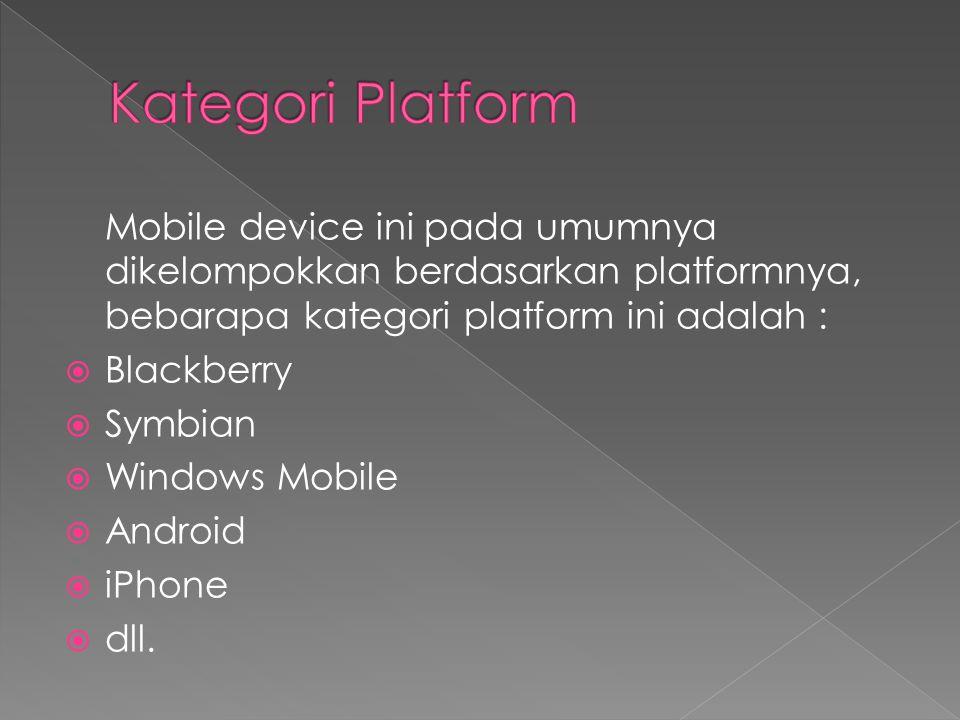 Kategori Platform Mobile device ini pada umumnya dikelompokkan berdasarkan platformnya, bebarapa kategori platform ini adalah :