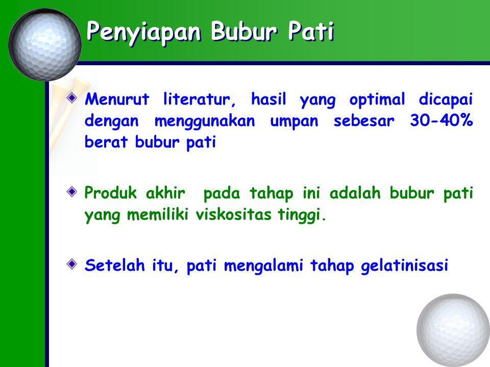 Penyiapan Bubur Pati Menurut literatur, hasil yang optimal dicapai dengan menggunakan umpan sebesar 30-40% berat bubur pati.