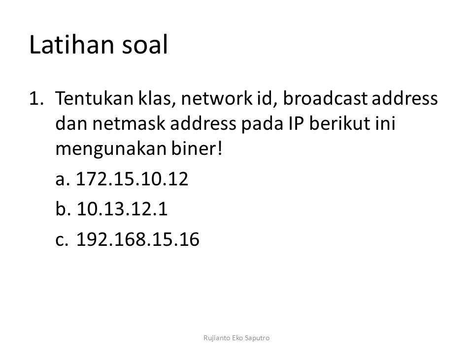 Latihan soal Tentukan klas, network id, broadcast address dan netmask address pada IP berikut ini mengunakan biner!