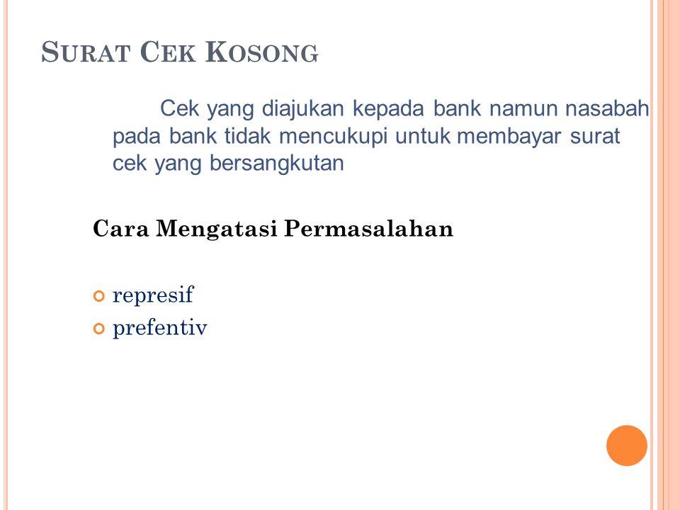 Surat Cek Kosong Cek yang diajukan kepada bank namun nasabah pada bank tidak mencukupi untuk membayar surat cek yang bersangkutan.