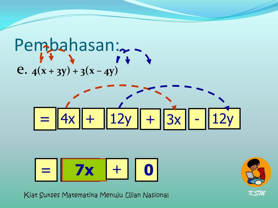 Pembahasan: e. 4(x + 3y) + 3(x – 4y) = = 7x 7x 4x + 12y + 3x - 12y +