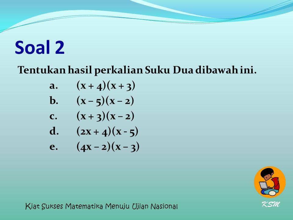 Soal 2 Tentukan hasil perkalian Suku Dua dibawah ini. a. (x + 4)(x + 3) b. (x – 5)(x – 2) c. (x + 3)(x – 2) d. (2x + 4)(x - 5) e. (4x – 2)(x – 3)