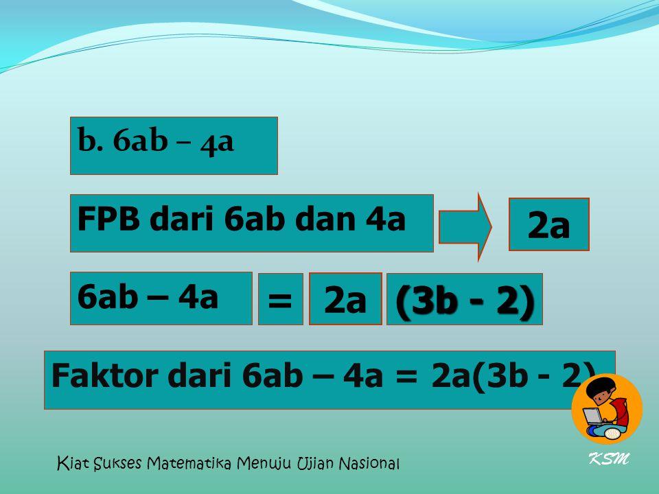 2a = 2a (3b - 2) b. 6ab – 4a FPB dari 6ab dan 4a 6ab – 4a