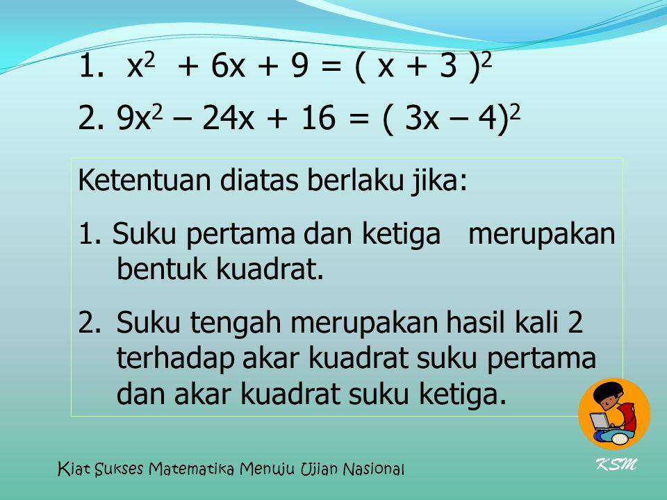 x2 + 6x + 9 = ( x + 3 )2 2. 9x2 – 24x + 16 = ( 3x – 4)2. Ketentuan diatas berlaku jika: 1. Suku pertama dan ketiga merupakan bentuk kuadrat.