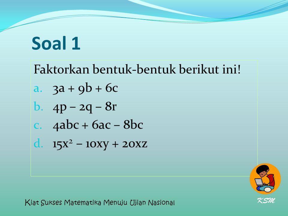 Soal 1 Faktorkan bentuk-bentuk berikut ini! 3a + 9b + 6c 4p – 2q – 8r