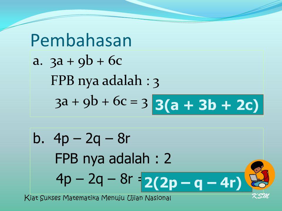Pembahasan a. 3a + 9b + 6c FPB nya adalah : 3 3a + 9b + 6c = 3 (a + 3b + 2c) 3(a + 3b + 2c) b. 4p – 2q – 8r.