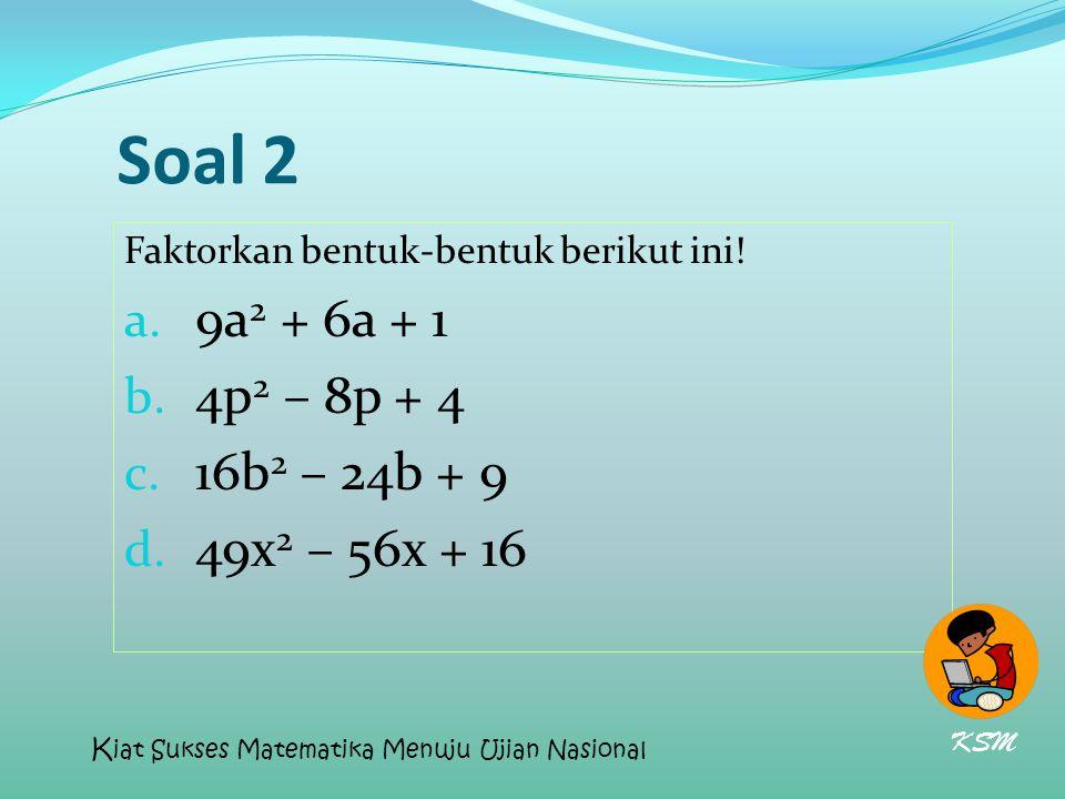 Soal 2 9a2 + 6a + 1 4p2 – 8p + 4 16b2 – 24b + 9 49x2 – 56x + 16