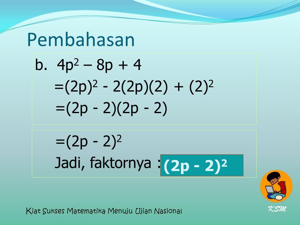 Pembahasan b. 4p2 – 8p + 4 =(2p)2 - 2(2p)(2) + (2)2 =(2p - 2)(2p - 2)