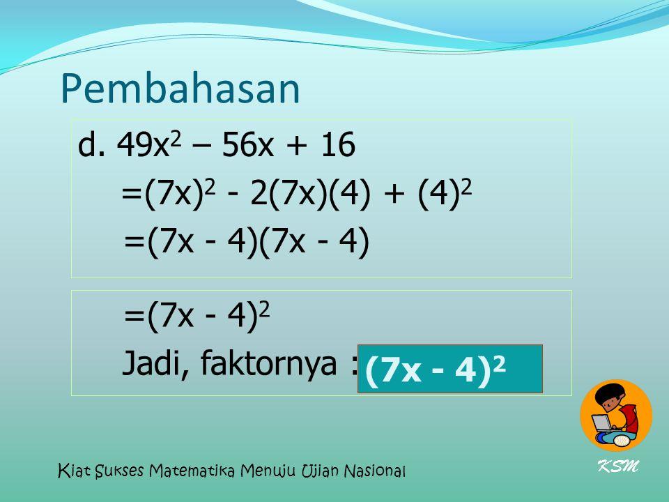 Pembahasan d. 49x2 – 56x + 16 =(7x)2 - 2(7x)(4) + (4)2