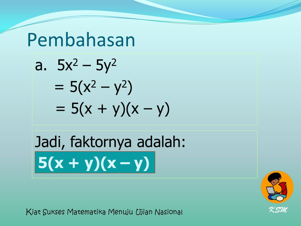 Pembahasan a. 5x2 – 5y2 = 5(x2 – y2) = 5(x + y)(x – y)