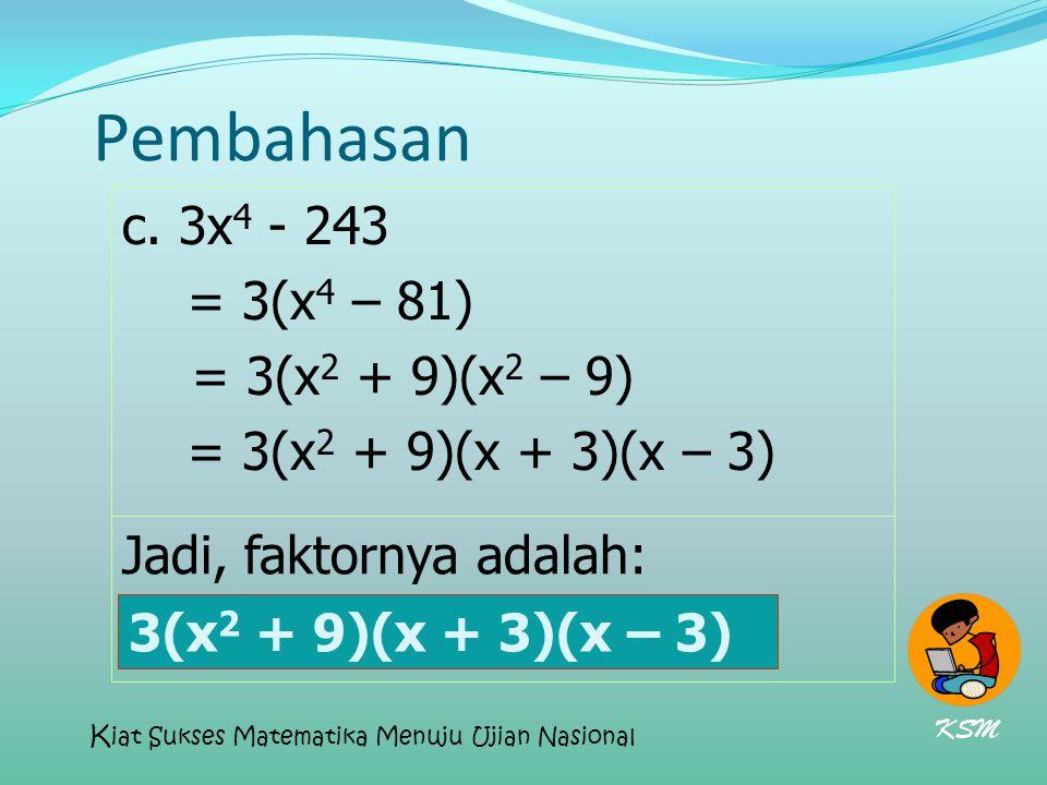 Pembahasan c. 3x4 - 243 = 3(x4 – 81) = 3(x2 + 9)(x2 – 9)