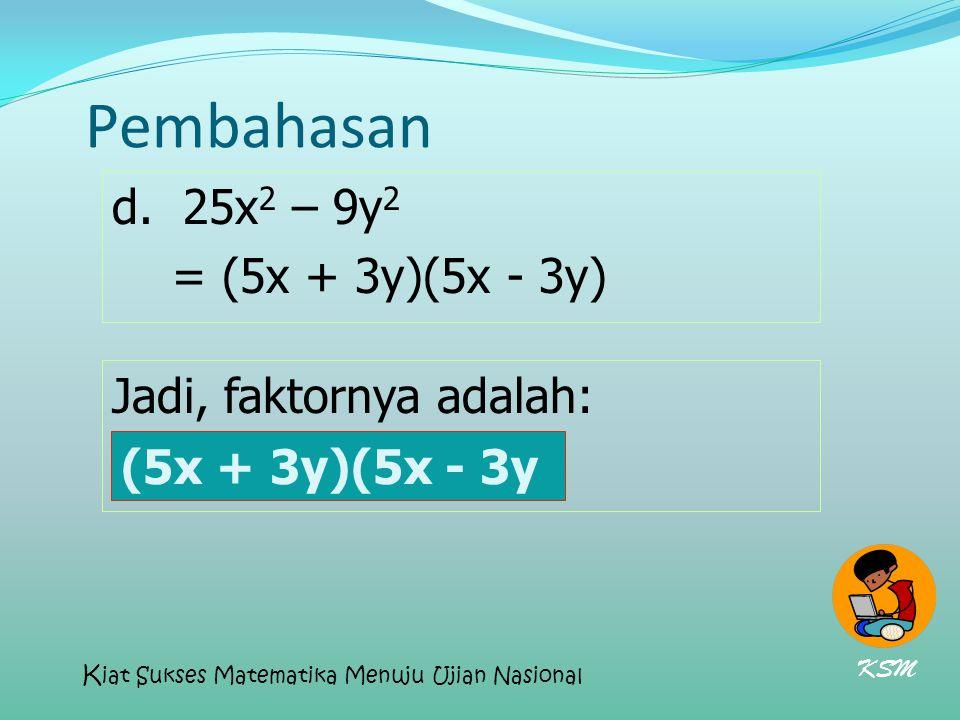 Pembahasan d. 25x2 – 9y2 = (5x + 3y)(5x - 3y) Jadi, faktornya adalah: