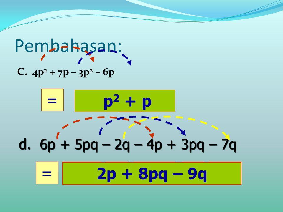 Pembahasan: c. 4p2 + 7p – 3p2 – 6p = p2 p2 + p + p = 2p 2p + 8pq – 9q