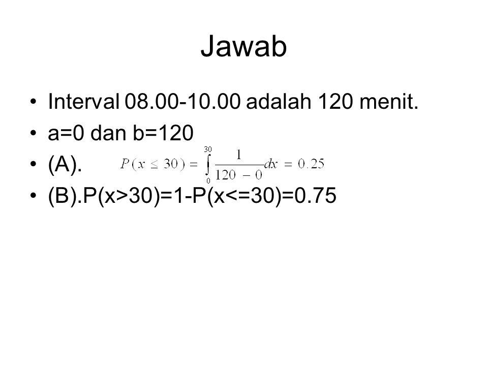 Jawab Interval 08.00-10.00 adalah 120 menit. a=0 dan b=120 (A).