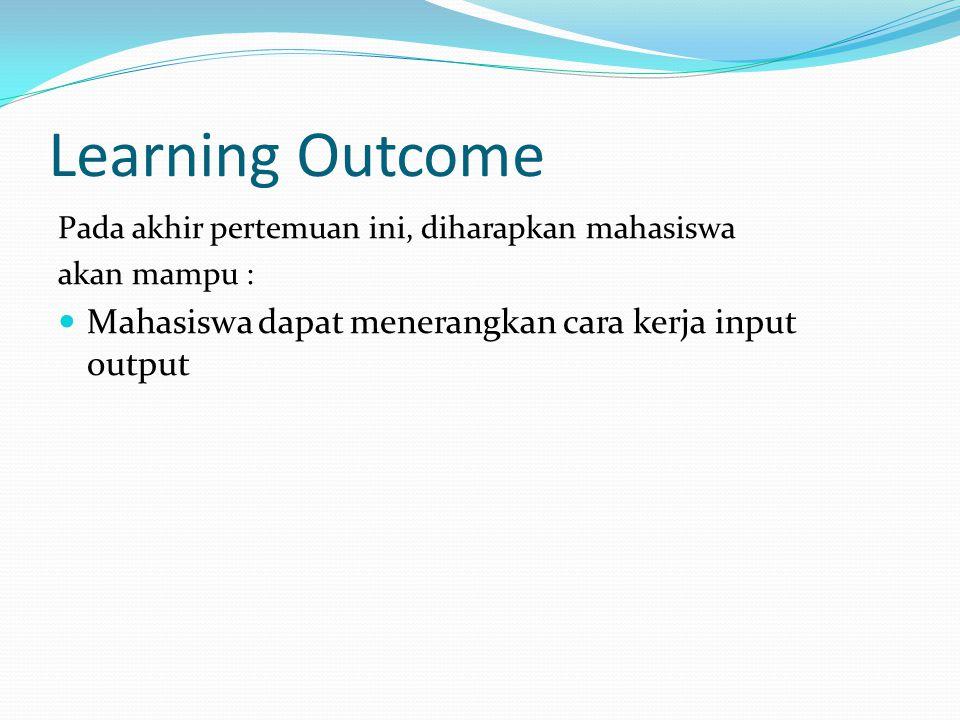 Learning Outcome Mahasiswa dapat menerangkan cara kerja input output