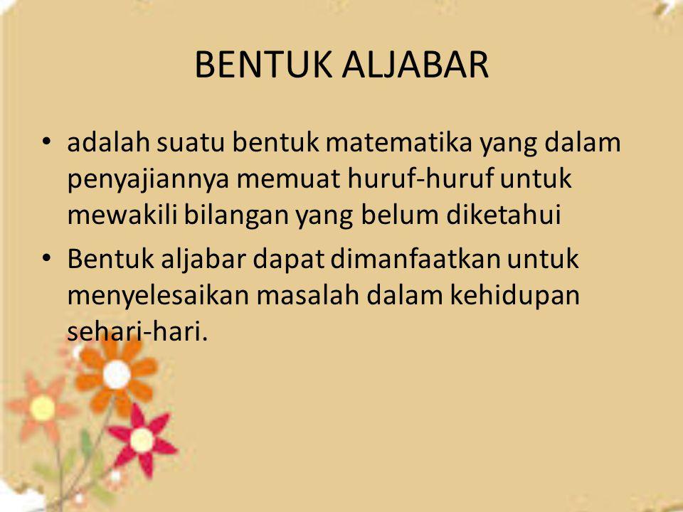 BENTUK ALJABAR adalah suatu bentuk matematika yang dalam penyajiannya memuat huruf-huruf untuk mewakili bilangan yang belum diketahui.