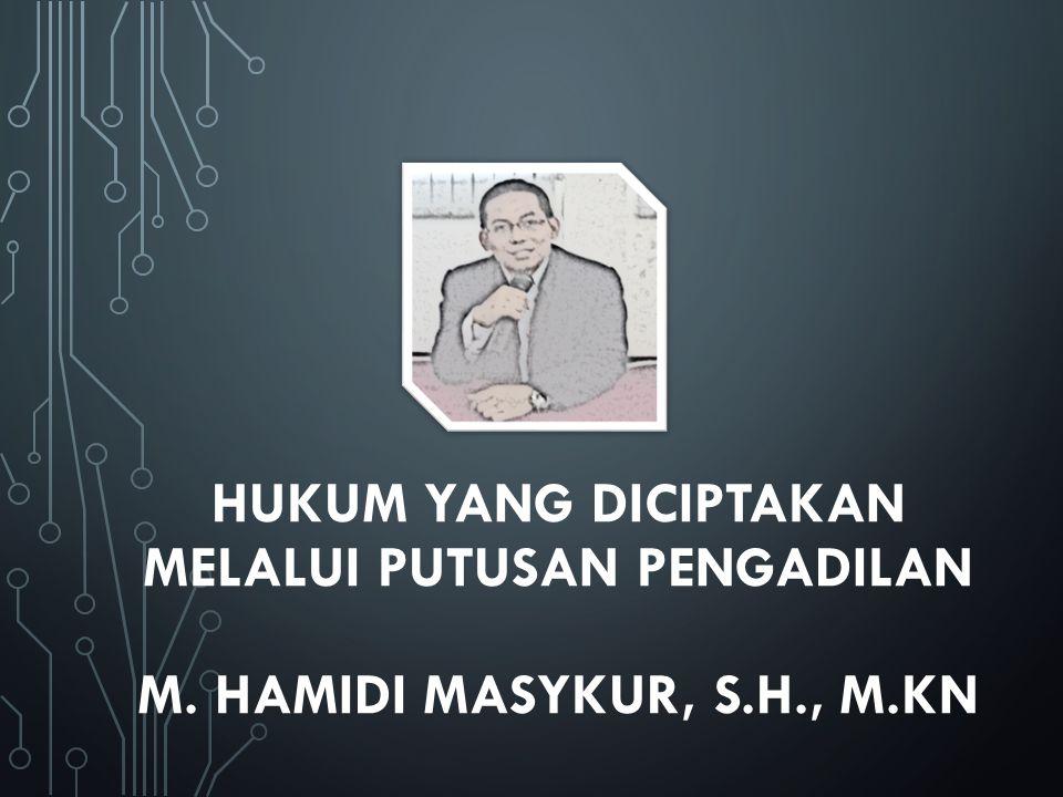 HUKUM YANG DICIPTAKAN MELALUI PUTUSAN PENGADILAN M. Hamidi masykur, S