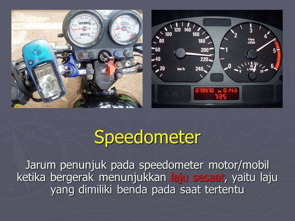 Speedometer Jarum penunjuk pada speedometer motor/mobil ketika bergerak menunjukkan laju sesaat, yaitu laju yang dimiliki benda pada saat tertentu.