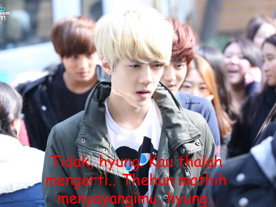 Tidak, hyung. Kau thalah mengerti.. Thehun mathih menyayangimu, hyung..