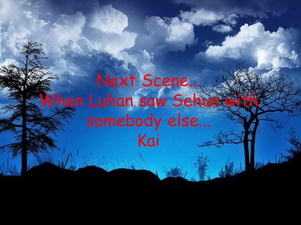 Next Scene... When Luhan saw Sehun with somebody else... Kai