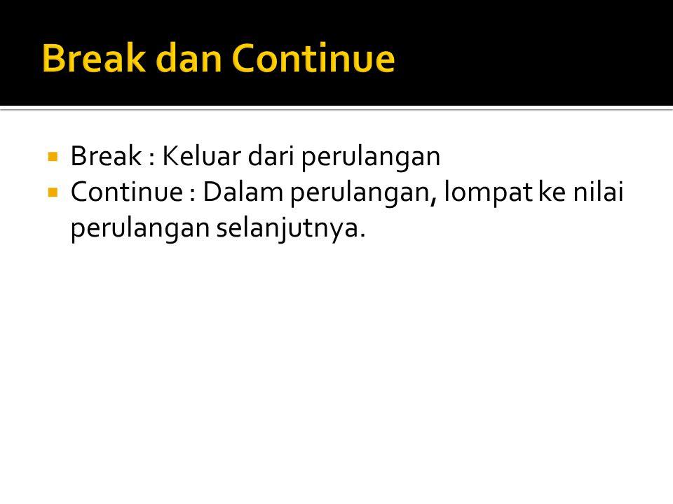 Break dan Continue Break : Keluar dari perulangan