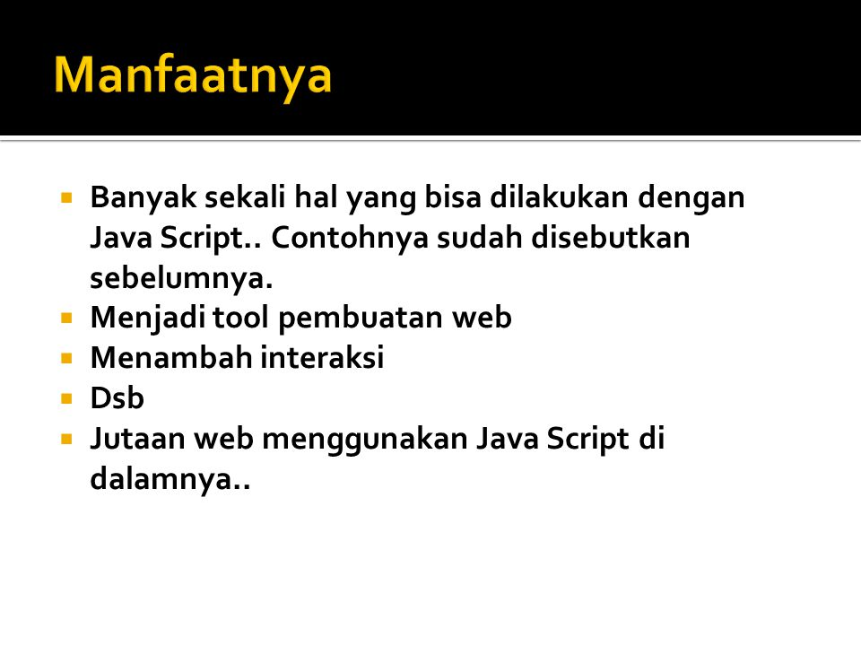 Manfaatnya Banyak sekali hal yang bisa dilakukan dengan Java Script.. Contohnya sudah disebutkan sebelumnya.